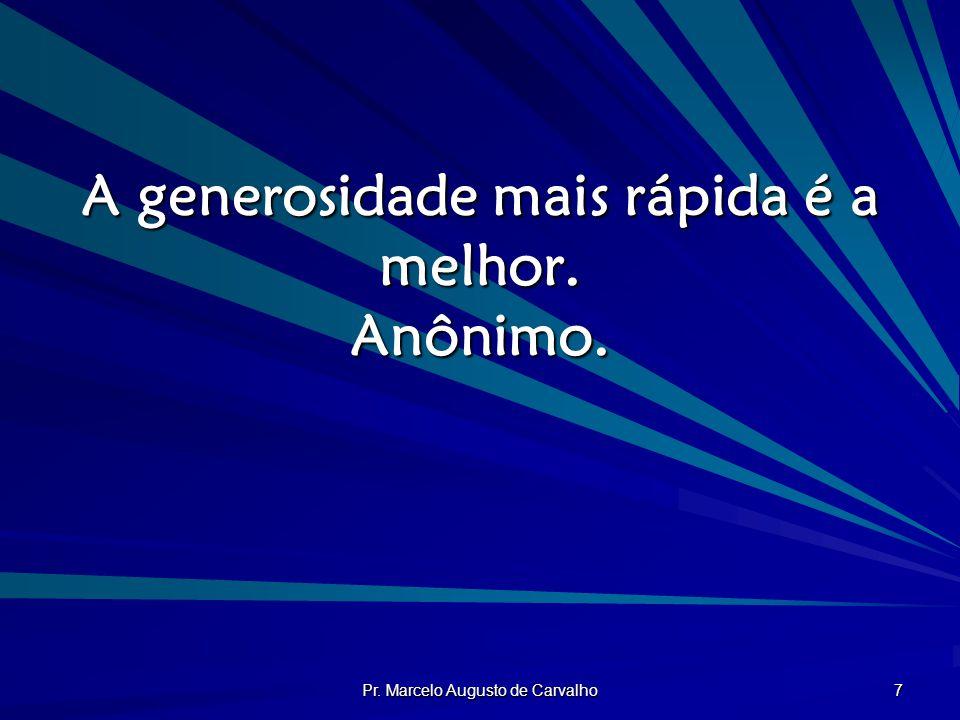 Pr. Marcelo Augusto de Carvalho 7 A generosidade mais rápida é a melhor. Anônimo.