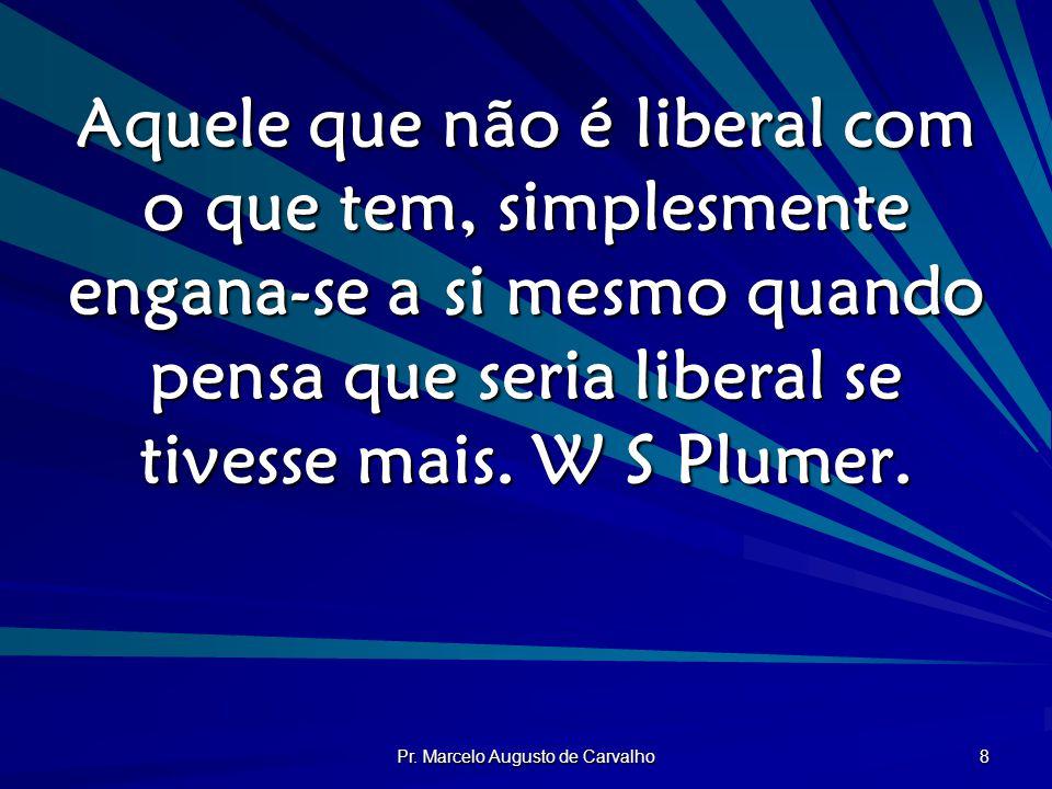 Pr. Marcelo Augusto de Carvalho 8 Aquele que não é liberal com o que tem, simplesmente engana-se a si mesmo quando pensa que seria liberal se tivesse