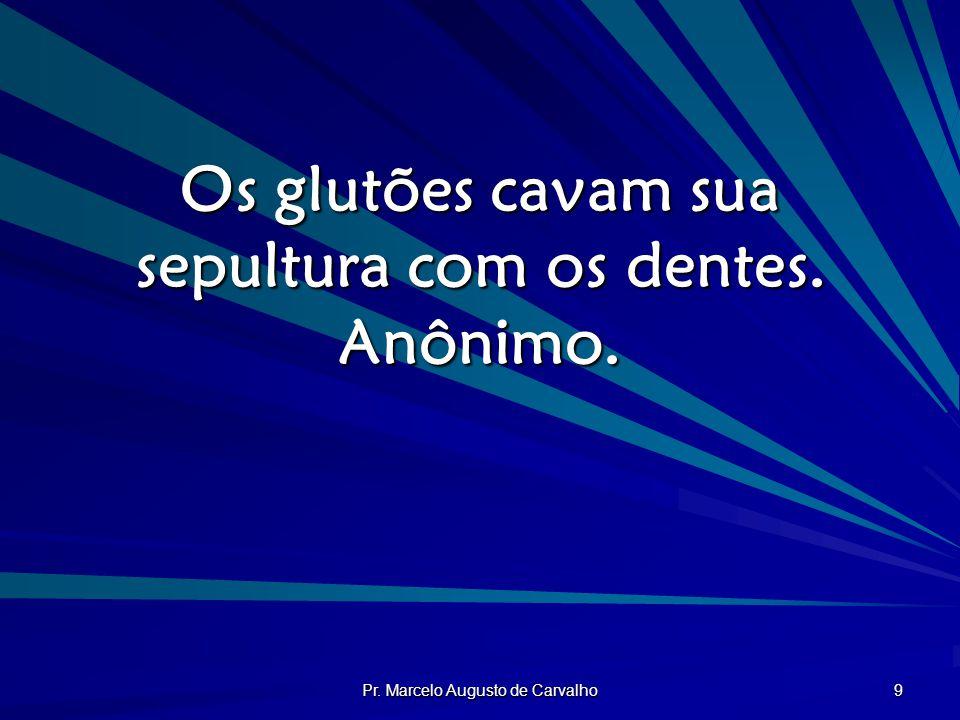 Pr. Marcelo Augusto de Carvalho 9 Os glutões cavam sua sepultura com os dentes. Anônimo.