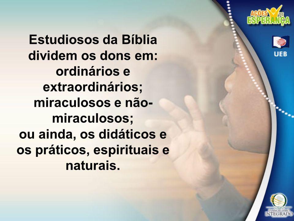 Estudiosos da Bíblia dividem os dons em: ordinários e extraordinários; miraculosos e não- miraculosos; ou ainda, os didáticos e os práticos, espiritua