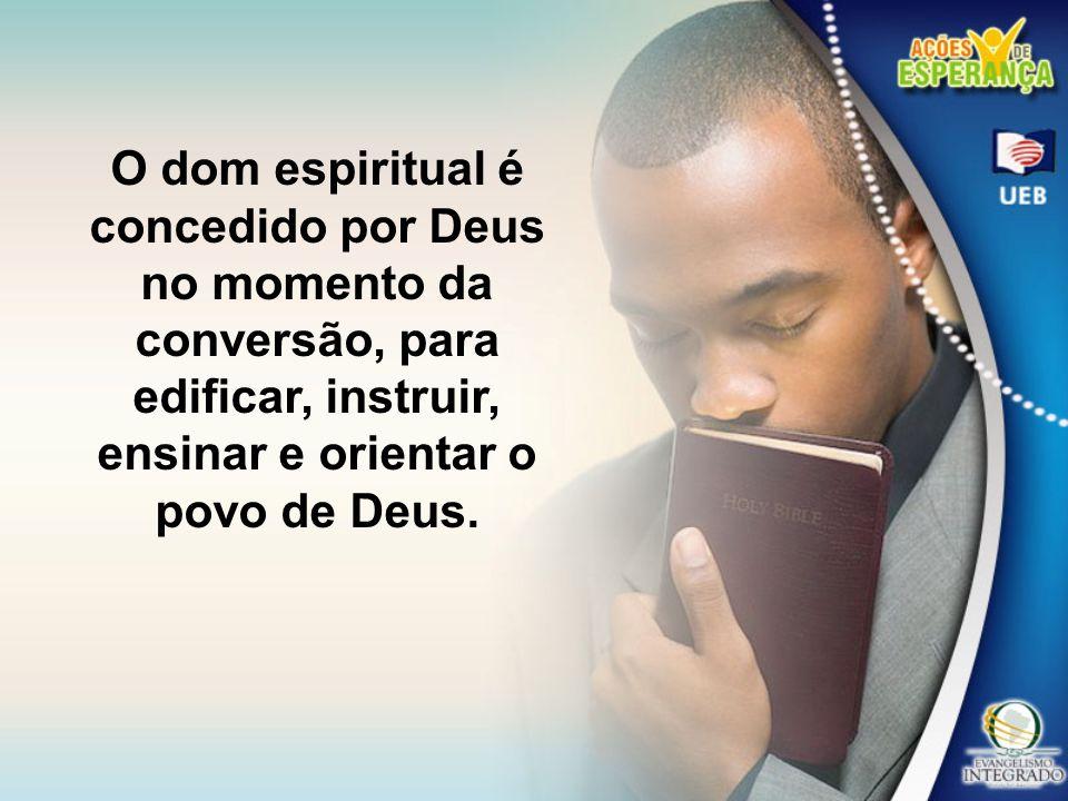 O dom espiritual é concedido por Deus no momento da conversão, para edificar, instruir, ensinar e orientar o povo de Deus.