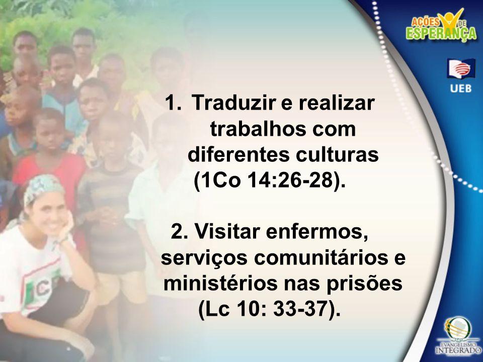 1.Traduzir e realizar trabalhos com diferentes culturas (1Co 14:26-28). 2. Visitar enfermos, serviços comunitários e ministérios nas prisões (Lc 10: 3
