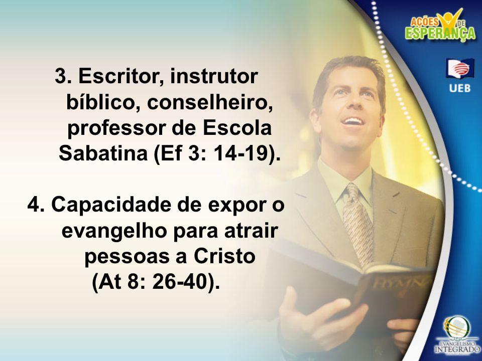 3. Escritor, instrutor bíblico, conselheiro, professor de Escola Sabatina (Ef 3: 14-19). 4. Capacidade de expor o evangelho para atrair pessoas a Cris