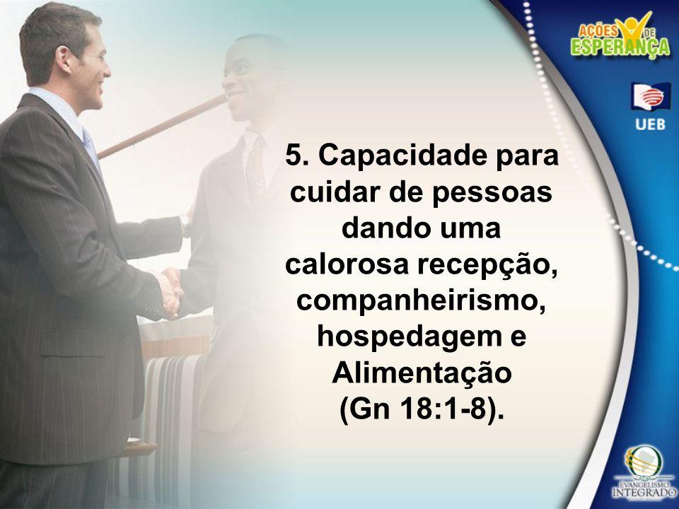5. Capacidade para cuidar de pessoas dando uma calorosa recepção, companheirismo, hospedagem e Alimentação (Gn 18:1-8).