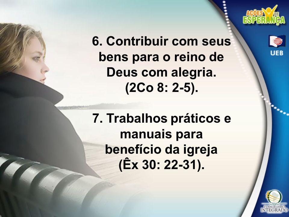 6. Contribuir com seus bens para o reino de Deus com alegria. (2Co 8: 2-5). 7. Trabalhos práticos e manuais para benefício da igreja (Êx 30: 22-31).