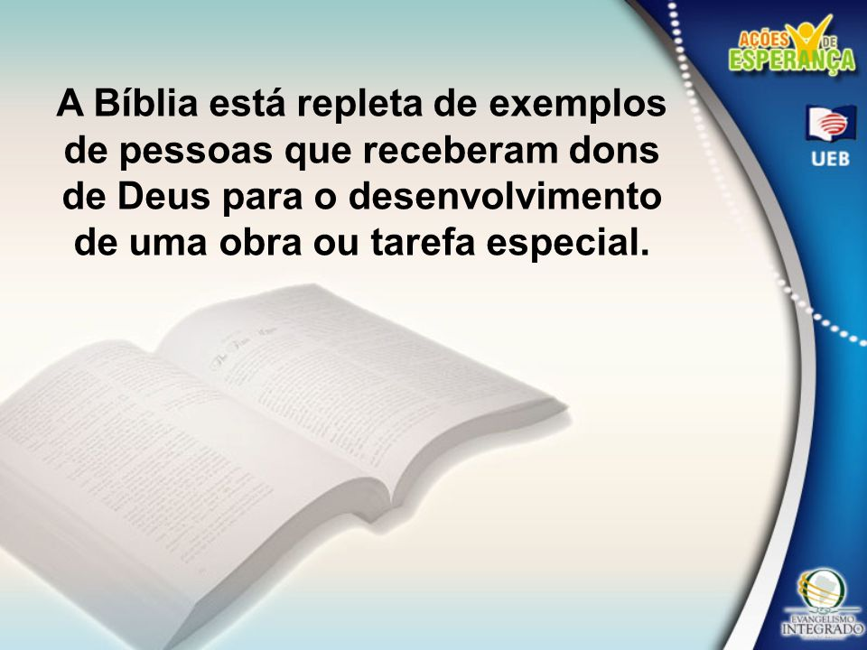 A Bíblia está repleta de exemplos de pessoas que receberam dons de Deus para o desenvolvimento de uma obra ou tarefa especial.