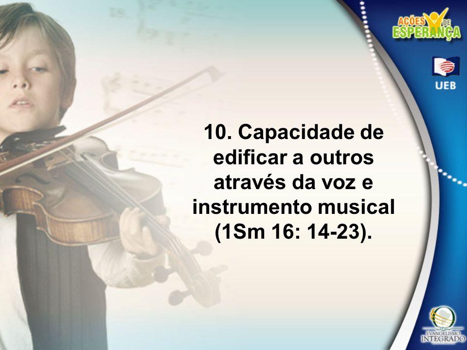 10. Capacidade de edificar a outros através da voz e instrumento musical (1Sm 16: 14-23).