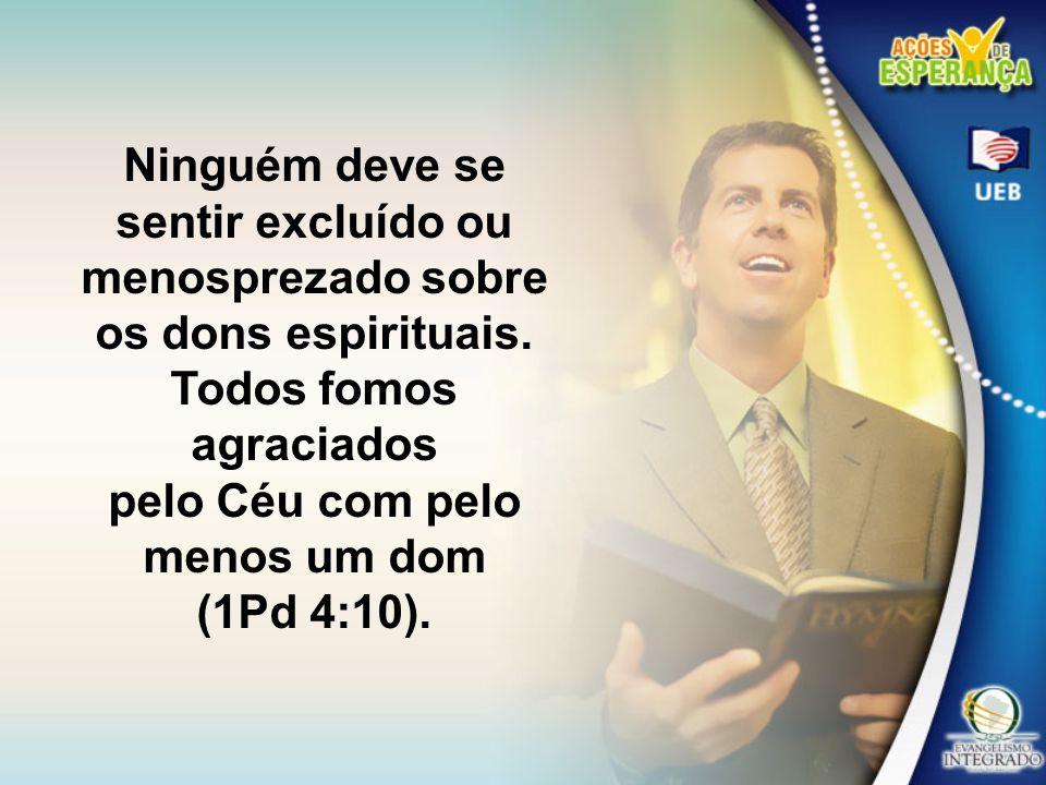 Ninguém deve se sentir excluído ou menosprezado sobre os dons espirituais. Todos fomos agraciados pelo Céu com pelo menos um dom (1Pd 4:10).