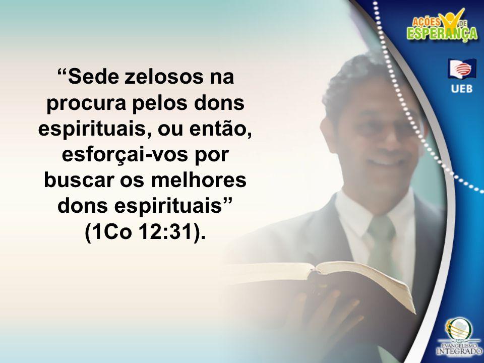 Sede zelosos na procura pelos dons espirituais, ou então, esforçai-vos por buscar os melhores dons espirituais (1Co 12:31).