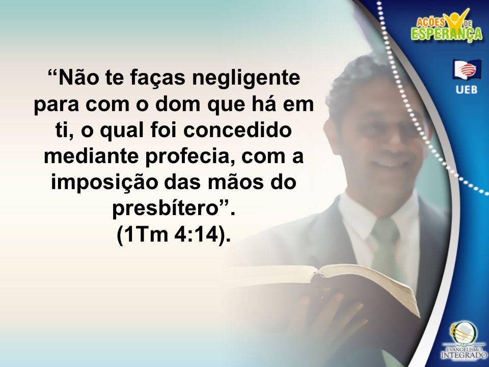 Não te faças negligente para com o dom que há em ti, o qual foi concedido mediante profecia, com a imposição das mãos do presbítero. (1Tm 4:14).