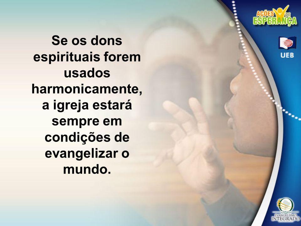 Se os dons espirituais forem usados harmonicamente, a igreja estará sempre em condições de evangelizar o mundo.