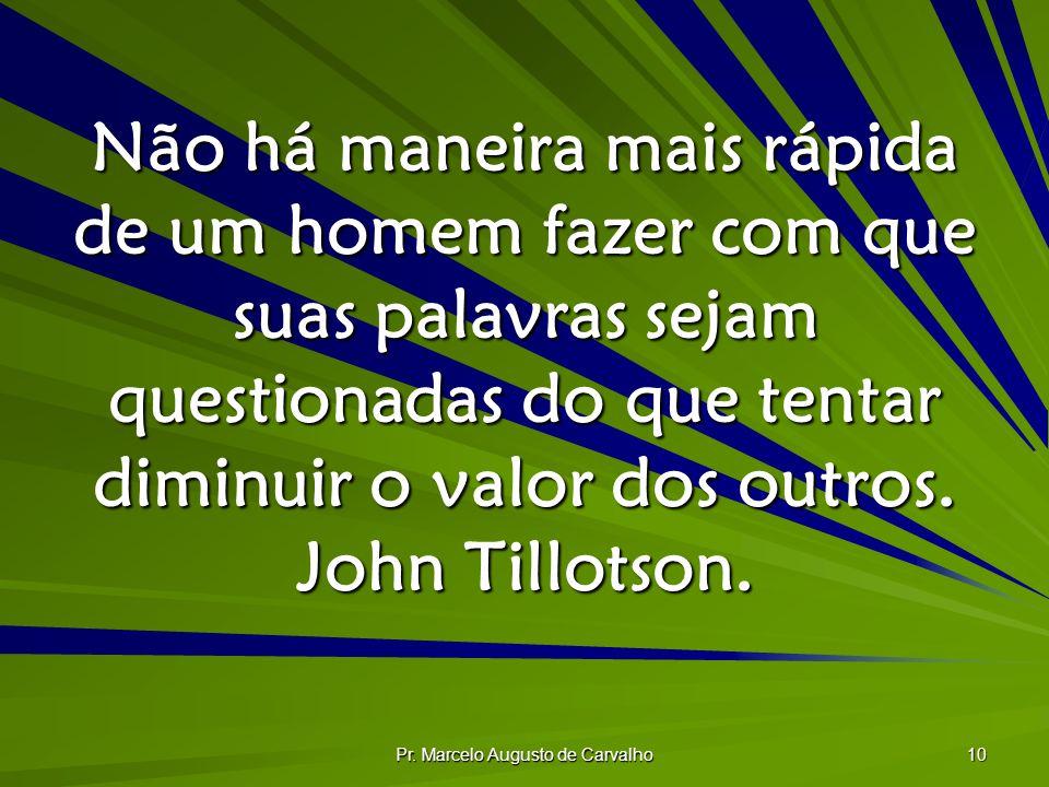 Pr. Marcelo Augusto de Carvalho 10 Não há maneira mais rápida de um homem fazer com que suas palavras sejam questionadas do que tentar diminuir o valo
