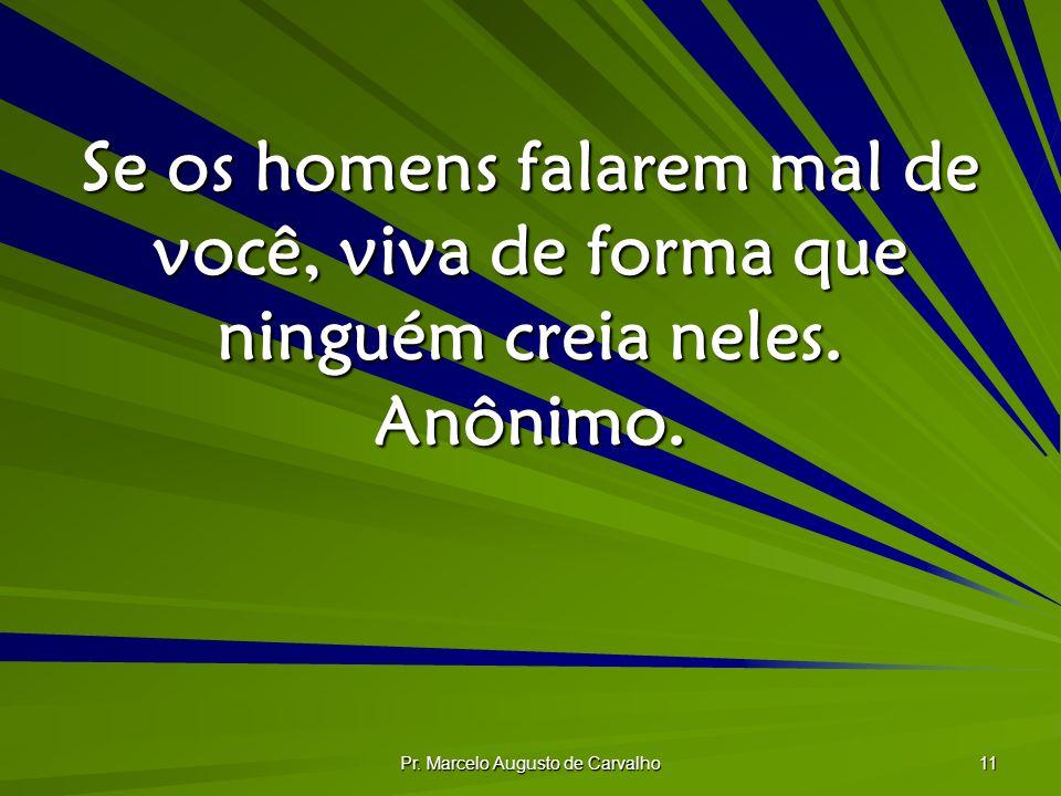 Pr. Marcelo Augusto de Carvalho 11 Se os homens falarem mal de você, viva de forma que ninguém creia neles. Anônimo.