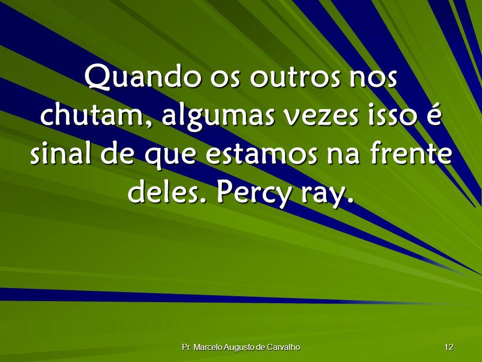Pr. Marcelo Augusto de Carvalho 12 Quando os outros nos chutam, algumas vezes isso é sinal de que estamos na frente deles. Percy ray.
