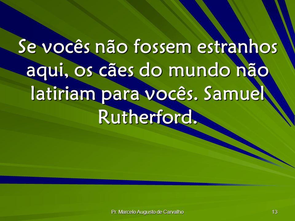 Pr. Marcelo Augusto de Carvalho 13 Se vocês não fossem estranhos aqui, os cães do mundo não latiriam para vocês. Samuel Rutherford.