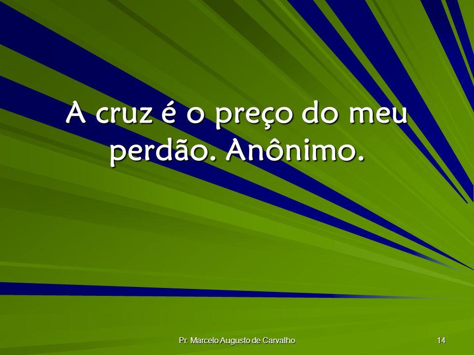 Pr. Marcelo Augusto de Carvalho 14 A cruz é o preço do meu perdão. Anônimo.