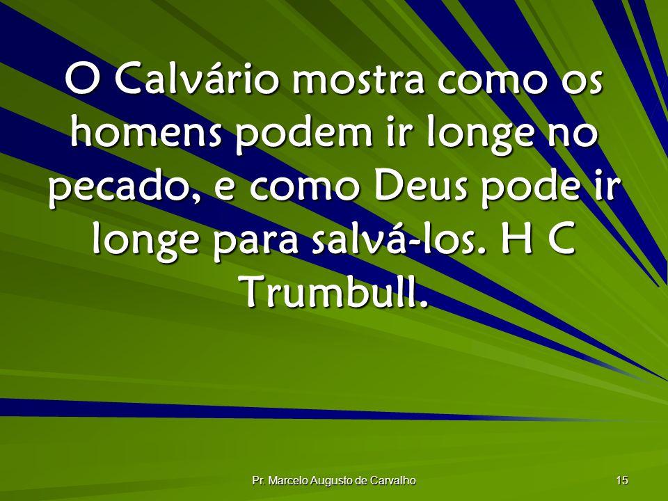 Pr. Marcelo Augusto de Carvalho 15 O Calvário mostra como os homens podem ir longe no pecado, e como Deus pode ir longe para salvá-los. H C Trumbull.