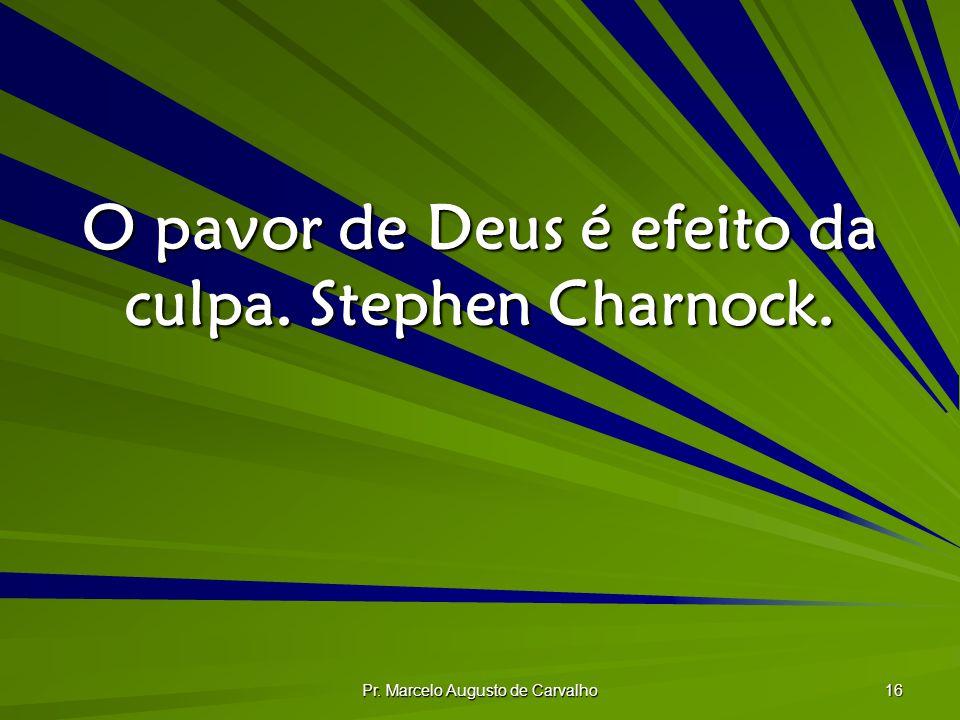 Pr. Marcelo Augusto de Carvalho 16 O pavor de Deus é efeito da culpa. Stephen Charnock.
