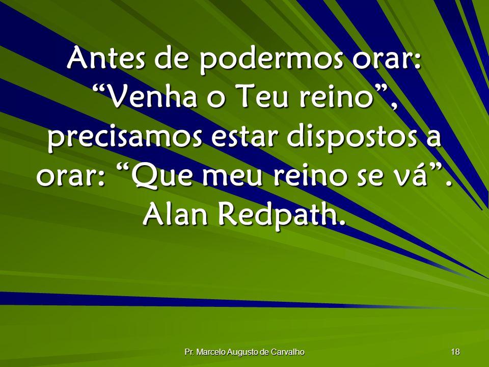 Pr. Marcelo Augusto de Carvalho 18 Antes de podermos orar: Venha o Teu reino, precisamos estar dispostos a orar: Que meu reino se vá. Alan Redpath.
