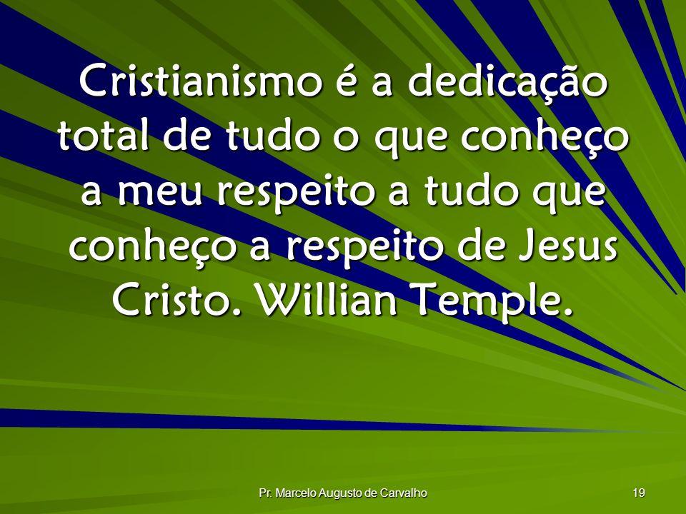 Pr. Marcelo Augusto de Carvalho 19 Cristianismo é a dedicação total de tudo o que conheço a meu respeito a tudo que conheço a respeito de Jesus Cristo