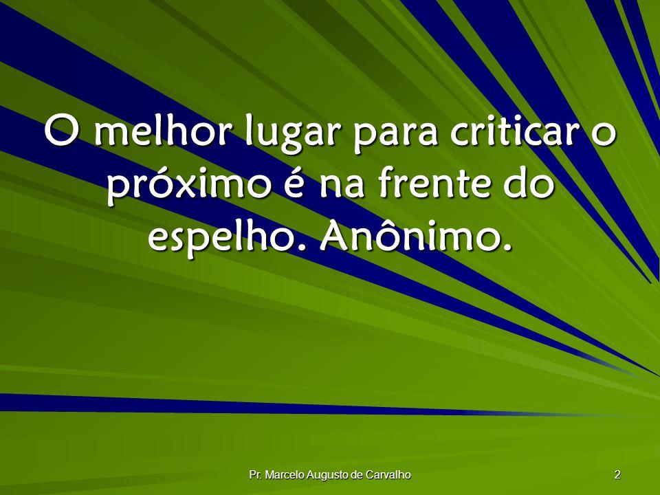 Pr. Marcelo Augusto de Carvalho 2 O melhor lugar para criticar o próximo é na frente do espelho. Anônimo.