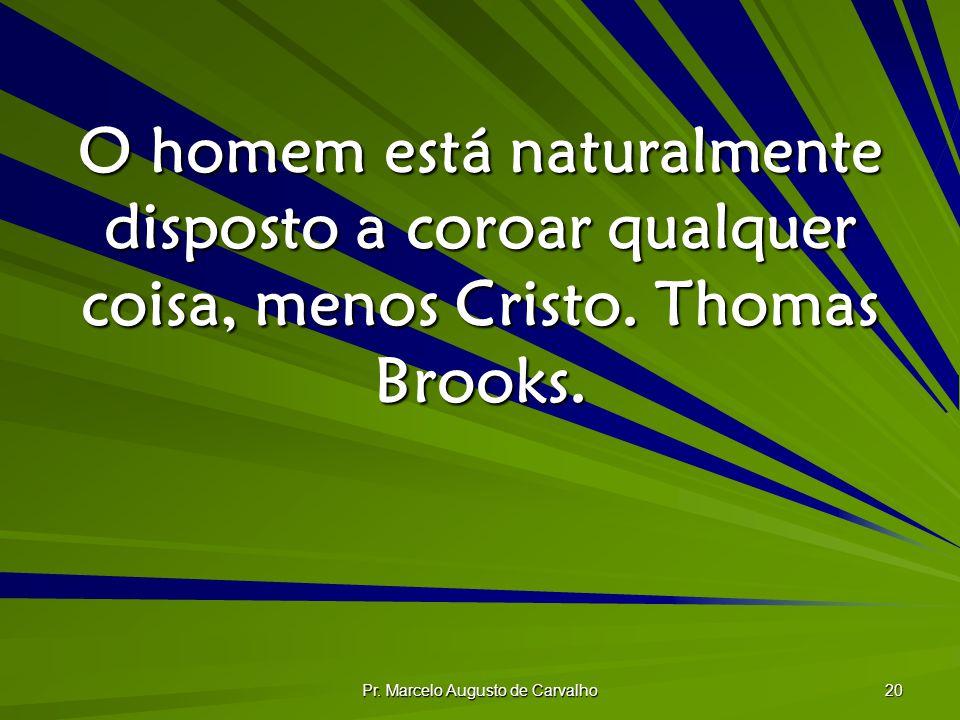 Pr. Marcelo Augusto de Carvalho 20 O homem está naturalmente disposto a coroar qualquer coisa, menos Cristo. Thomas Brooks.