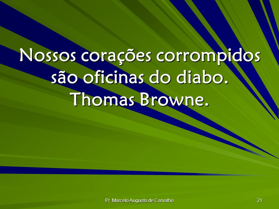 Pr. Marcelo Augusto de Carvalho 21 Nossos corações corrompidos são oficinas do diabo. Thomas Browne.