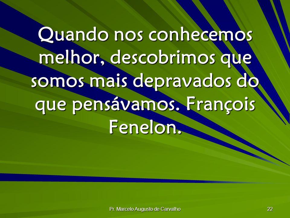 Pr. Marcelo Augusto de Carvalho 22 Quando nos conhecemos melhor, descobrimos que somos mais depravados do que pensávamos. François Fenelon.