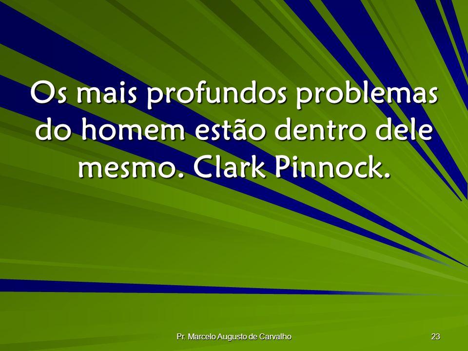 Pr. Marcelo Augusto de Carvalho 23 Os mais profundos problemas do homem estão dentro dele mesmo. Clark Pinnock.