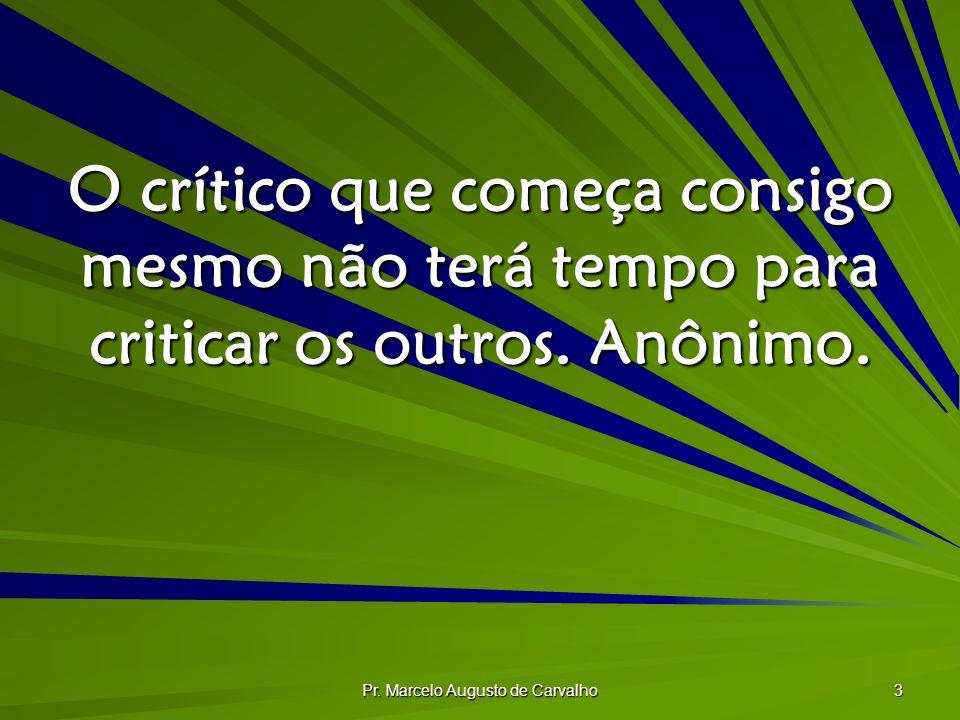 Pr. Marcelo Augusto de Carvalho 3 O crítico que começa consigo mesmo não terá tempo para criticar os outros. Anônimo.