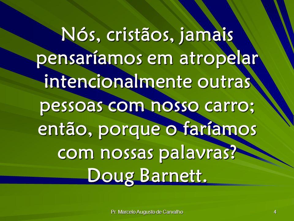 Pr. Marcelo Augusto de Carvalho 4 Nós, cristãos, jamais pensaríamos em atropelar intencionalmente outras pessoas com nosso carro; então, porque o farí