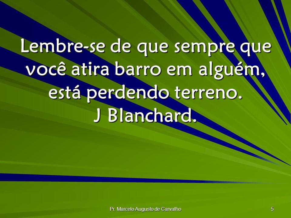 Pr. Marcelo Augusto de Carvalho 5 Lembre-se de que sempre que você atira barro em alguém, está perdendo terreno. J Blanchard.