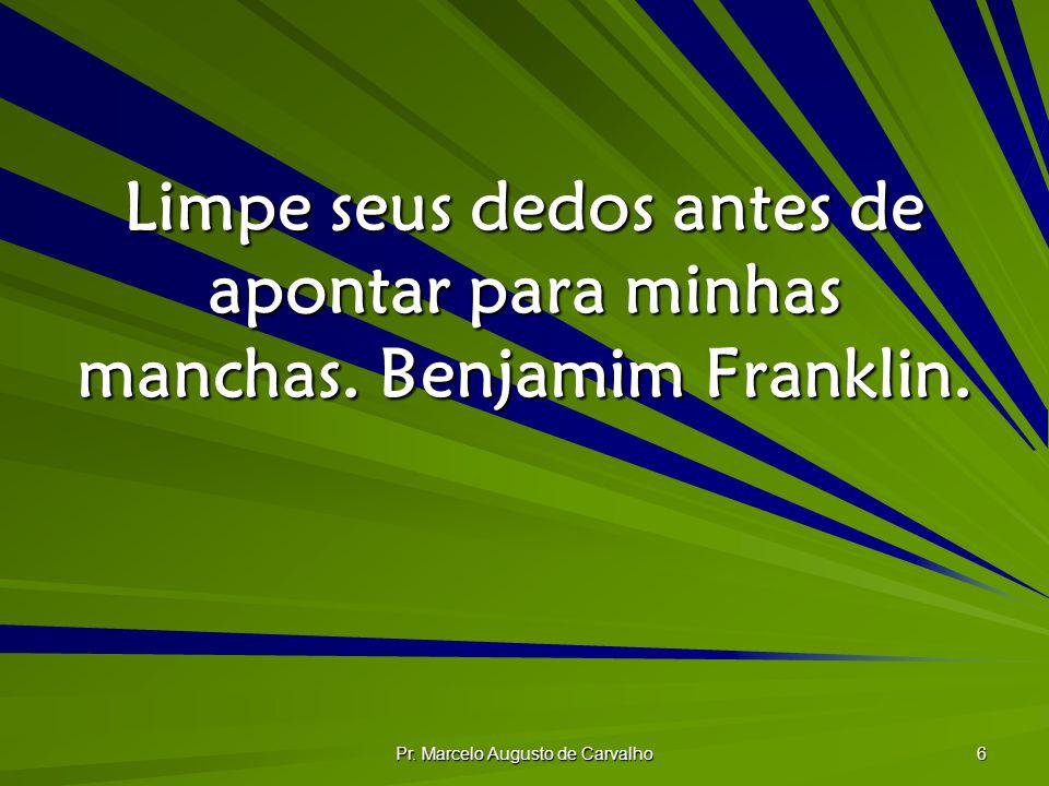 Pr. Marcelo Augusto de Carvalho 6 Limpe seus dedos antes de apontar para minhas manchas. Benjamim Franklin.