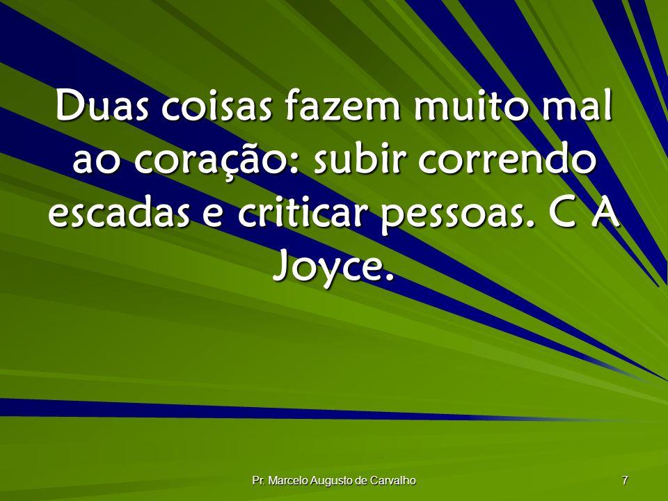 Pr. Marcelo Augusto de Carvalho 7 Duas coisas fazem muito mal ao coração: subir correndo escadas e criticar pessoas. C A Joyce.