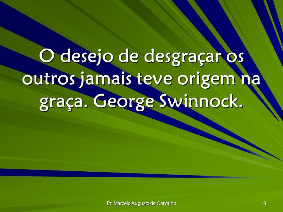 Pr. Marcelo Augusto de Carvalho 9 O desejo de desgraçar os outros jamais teve origem na graça. George Swinnock.
