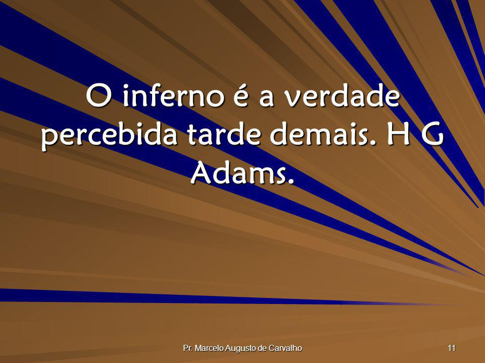 Pr. Marcelo Augusto de Carvalho 11 O inferno é a verdade percebida tarde demais. H G Adams.