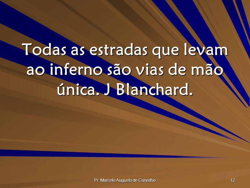 Pr. Marcelo Augusto de Carvalho 12 Todas as estradas que levam ao inferno são vias de mão única. J Blanchard.