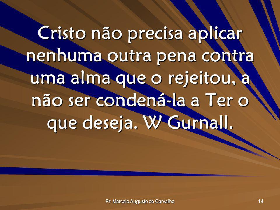 Pr. Marcelo Augusto de Carvalho 14 Cristo não precisa aplicar nenhuma outra pena contra uma alma que o rejeitou, a não ser condená-la a Ter o que dese