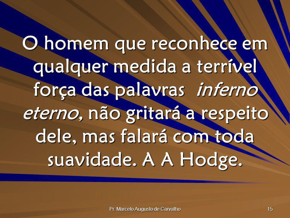 Pr. Marcelo Augusto de Carvalho 15 O homem que reconhece em qualquer medida a terrível força das palavras inferno eterno, não gritará a respeito dele,