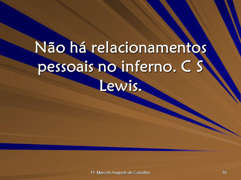 Pr. Marcelo Augusto de Carvalho 16 Não há relacionamentos pessoais no inferno. C S Lewis.