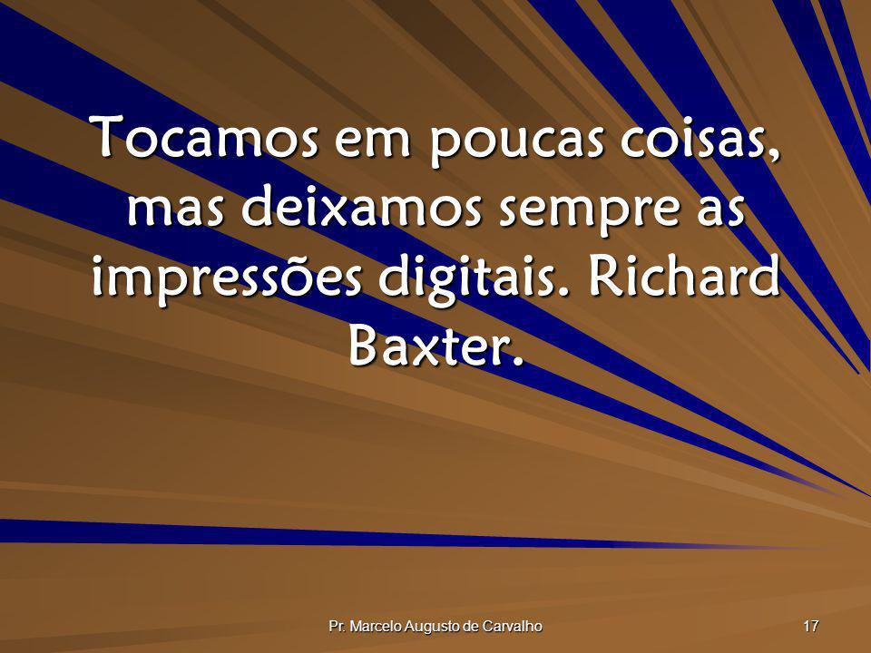 Pr. Marcelo Augusto de Carvalho 17 Tocamos em poucas coisas, mas deixamos sempre as impressões digitais. Richard Baxter.
