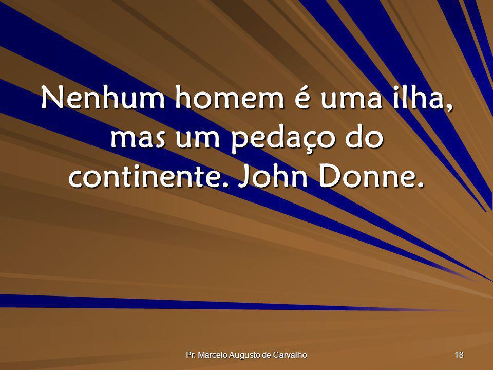 Pr. Marcelo Augusto de Carvalho 18 Nenhum homem é uma ilha, mas um pedaço do continente. John Donne.