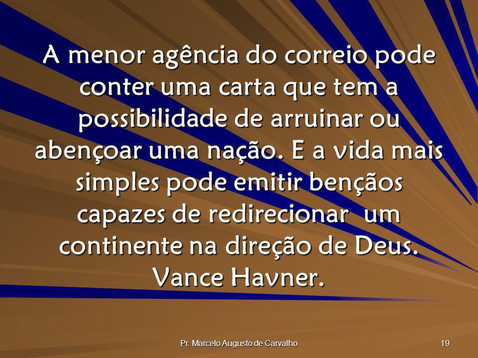 Pr. Marcelo Augusto de Carvalho 19 A menor agência do correio pode conter uma carta que tem a possibilidade de arruinar ou abençoar uma nação. E a vid
