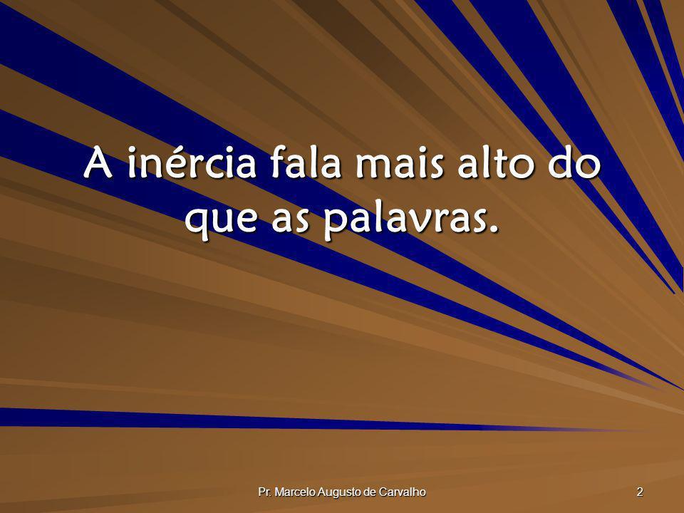 Pr. Marcelo Augusto de Carvalho 2 A inércia fala mais alto do que as palavras.