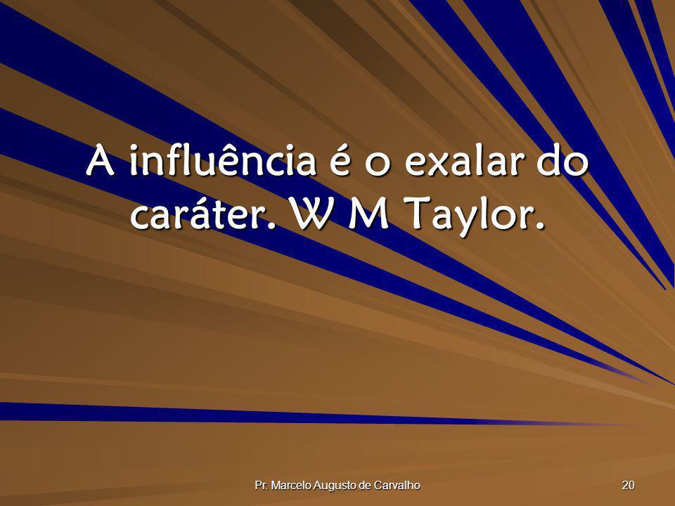 Pr. Marcelo Augusto de Carvalho 20 A influência é o exalar do caráter. W M Taylor.