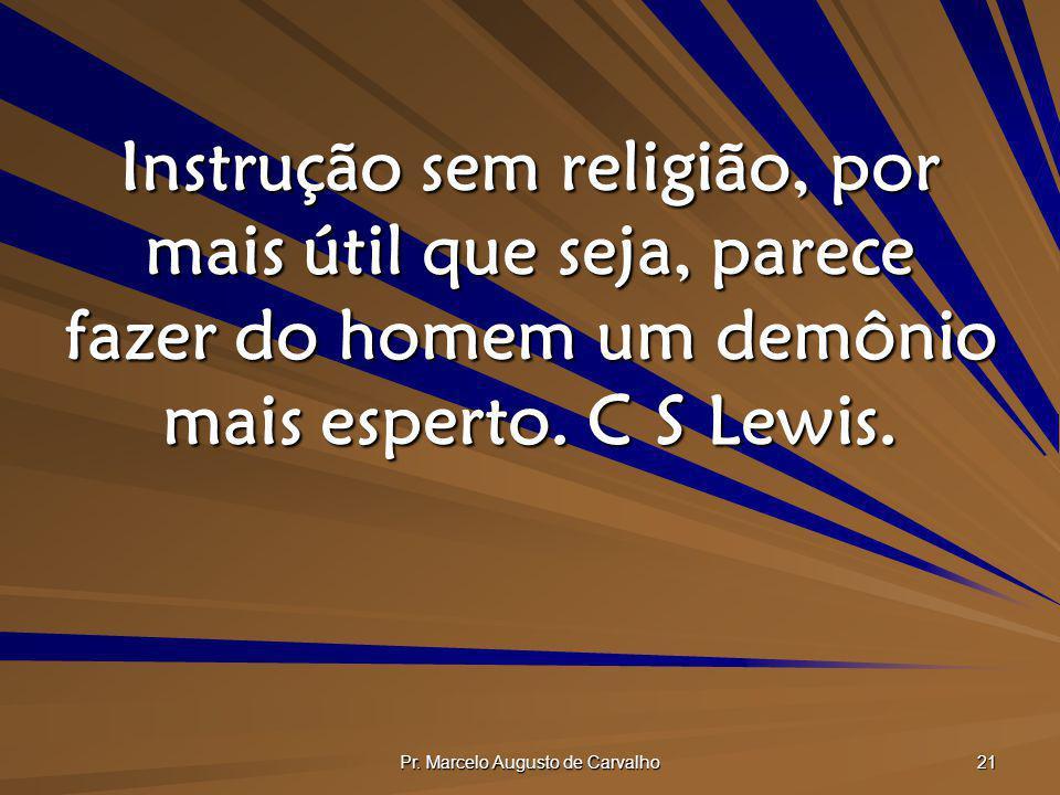 Pr. Marcelo Augusto de Carvalho 21 Instrução sem religião, por mais útil que seja, parece fazer do homem um demônio mais esperto. C S Lewis.