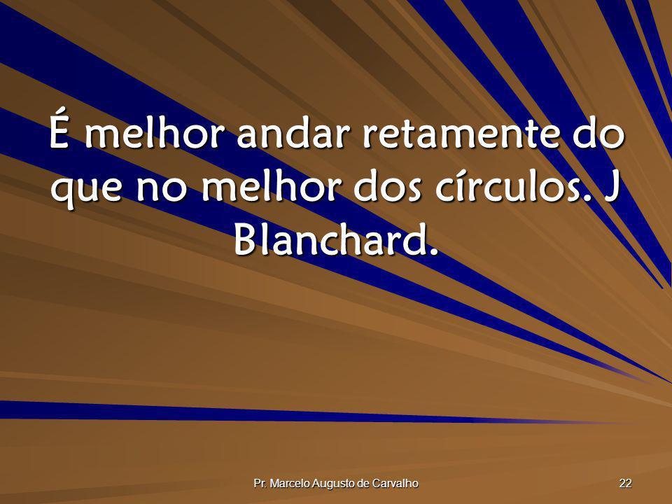 Pr. Marcelo Augusto de Carvalho 22 É melhor andar retamente do que no melhor dos círculos. J Blanchard.