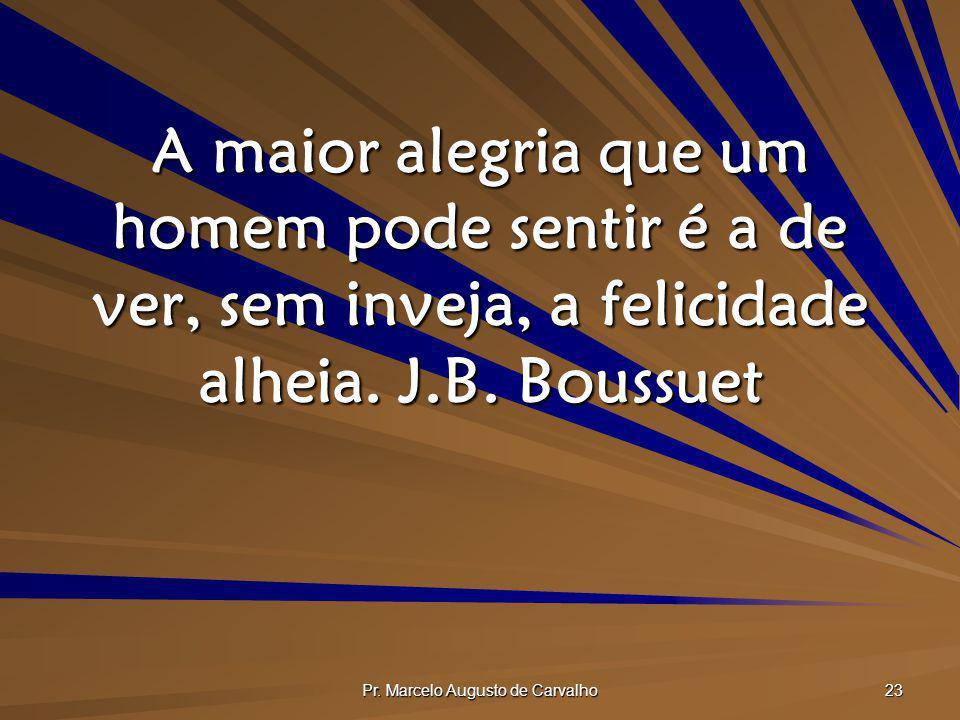 Pr. Marcelo Augusto de Carvalho 23 A maior alegria que um homem pode sentir é a de ver, sem inveja, a felicidade alheia. J.B. Boussuet