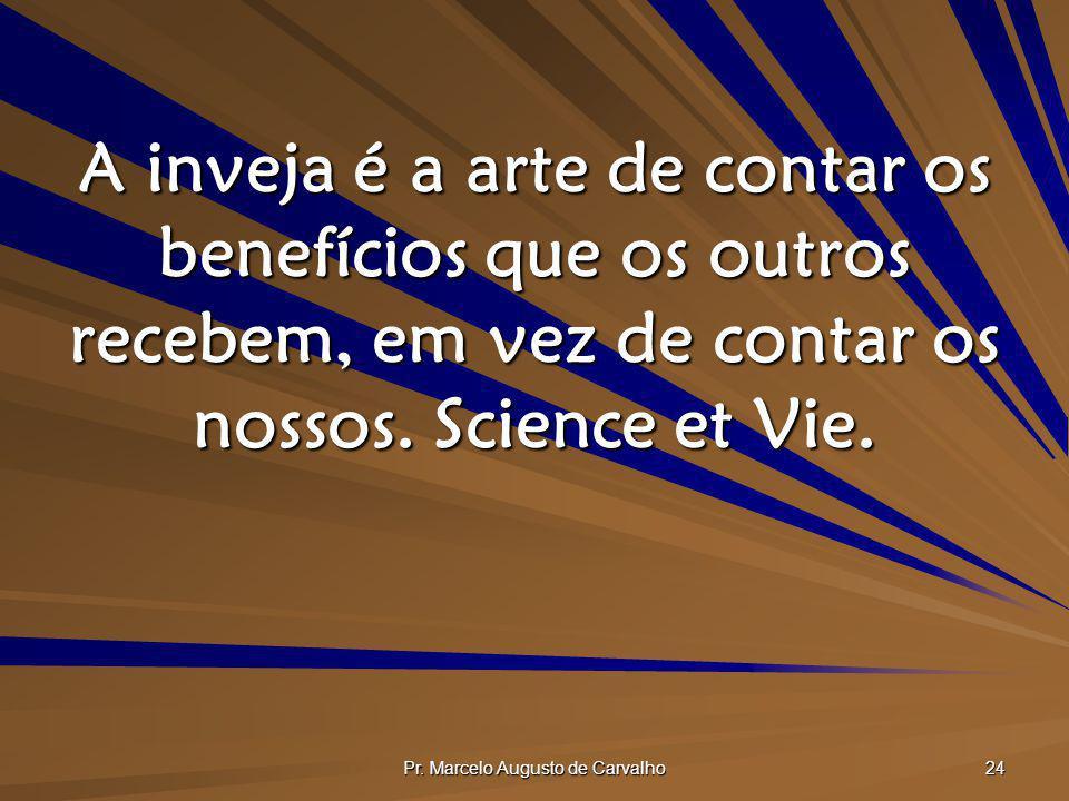 Pr. Marcelo Augusto de Carvalho 24 A inveja é a arte de contar os benefícios que os outros recebem, em vez de contar os nossos. Science et Vie.