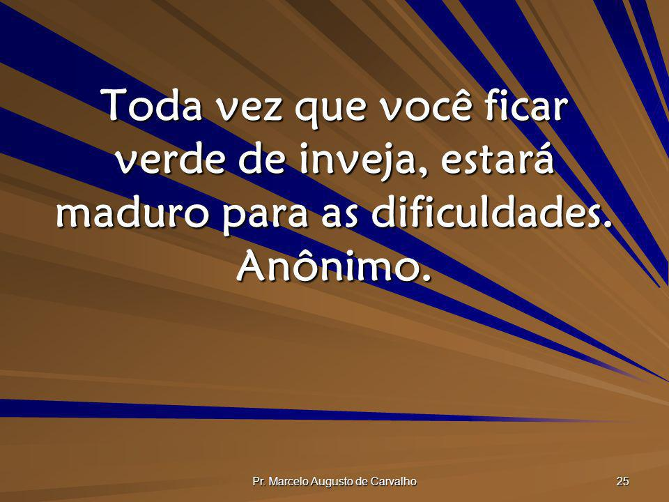 Pr. Marcelo Augusto de Carvalho 25 Toda vez que você ficar verde de inveja, estará maduro para as dificuldades. Anônimo.